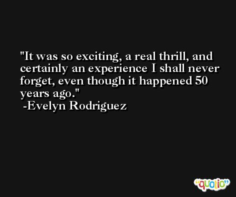It was so exciting, a real thrill, and certainly an experience I shall never forget, even though it happened 50 years ago. -Evelyn Rodriguez