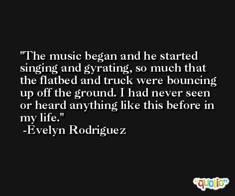 The music began and he started singing and gyrating, so much that the flatbed and truck were bouncing up off the ground. I had never seen or heard anything like this before in my life. -Evelyn Rodriguez