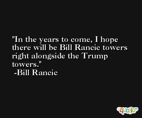 In the years to come, I hope there will be Bill Rancic towers right alongside the Trump towers. -Bill Rancic