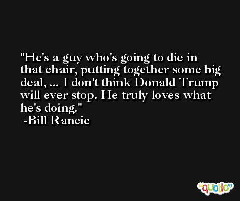 He's a guy who's going to die in that chair, putting together some big deal, ... I don't think Donald Trump will ever stop. He truly loves what he's doing. -Bill Rancic