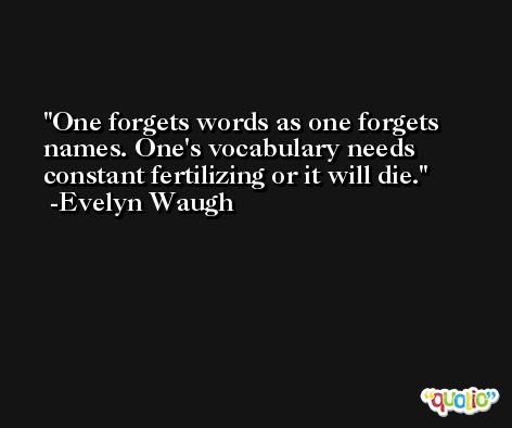 One forgets words as one forgets names. One's vocabulary needs constant fertilizing or it will die. -Evelyn Waugh