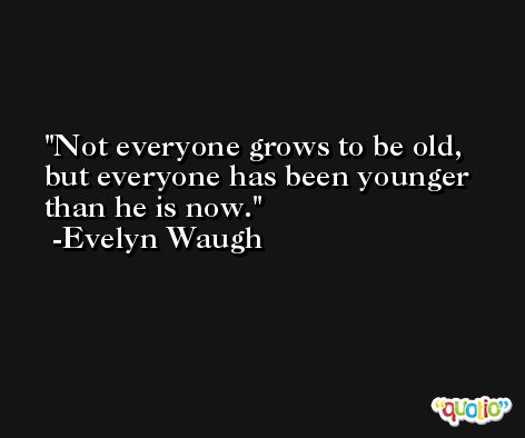 Not everyone grows to be old, but everyone has been younger than he is now. -Evelyn Waugh