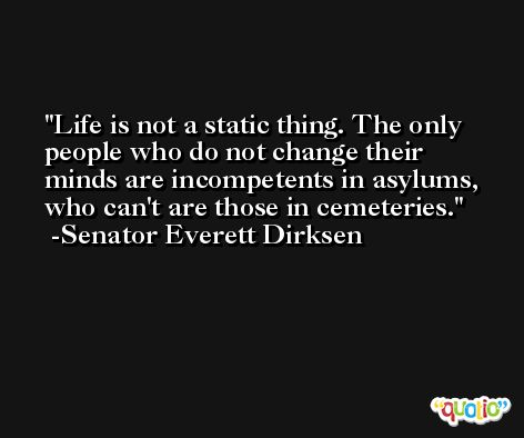 Life is not a static thing. The only people who do not change their minds are incompetents in asylums, who can't are those in cemeteries. -Senator Everett Dirksen