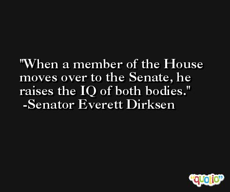 When a member of the House moves over to the Senate, he raises the IQ of both bodies. -Senator Everett Dirksen