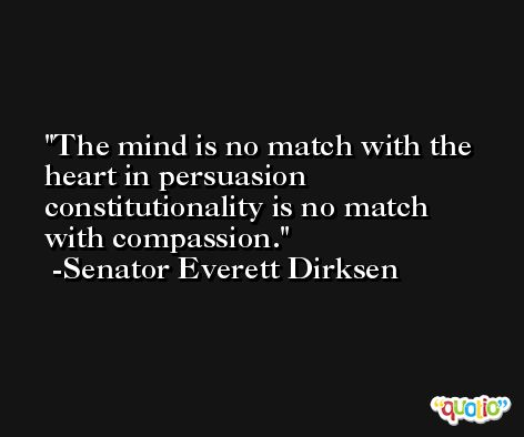 The mind is no match with the heart in persuasion constitutionality is no match with compassion. -Senator Everett Dirksen