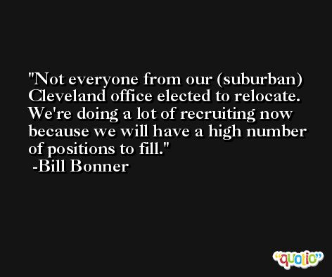 Not everyone from our (suburban) Cleveland office elected to relocate. We're doing a lot of recruiting now because we will have a high number of positions to fill. -Bill Bonner