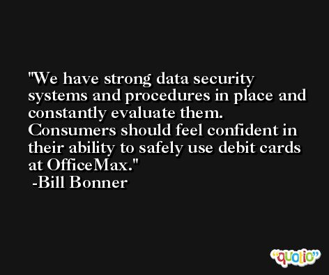 We have strong data security systems and procedures in place and constantly evaluate them. Consumers should feel confident in their ability to safely use debit cards at OfficeMax. -Bill Bonner