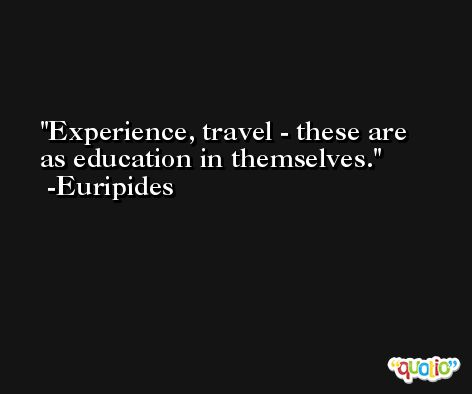 Experience, travel - these are as education in themselves. -Euripides