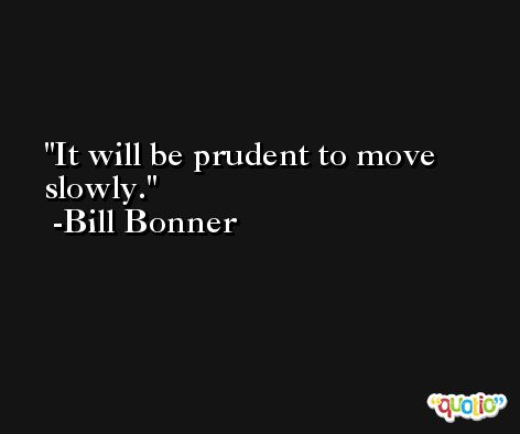 It will be prudent to move slowly. -Bill Bonner