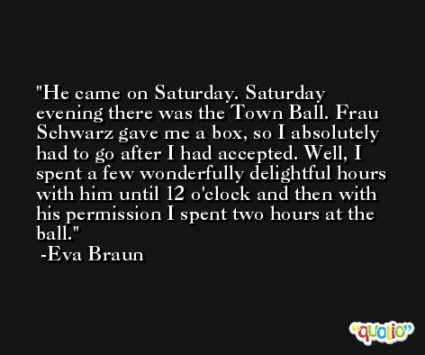 He came on Saturday. Saturday evening there was the Town Ball. Frau Schwarz gave me a box, so I absolutely had to go after I had accepted. Well, I spent a few wonderfully delightful hours with him until 12 o'clock and then with his permission I spent two hours at the ball. -Eva Braun