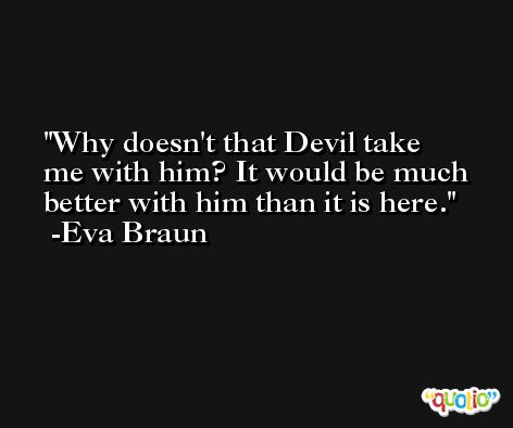 Why doesn't that Devil take me with him? It would be much better with him than it is here. -Eva Braun
