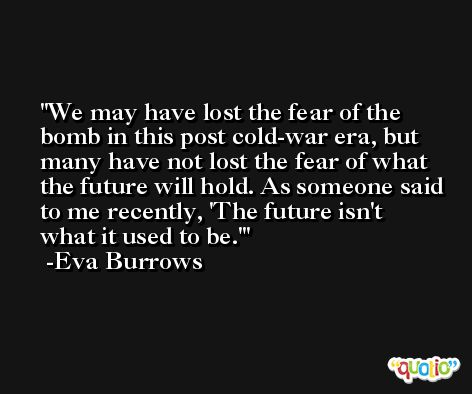 We may have lost the fear of the bomb in this post cold-war era, but many have not lost the fear of what the future will hold. As someone said to me recently, 'The future isn't what it used to be.' -Eva Burrows