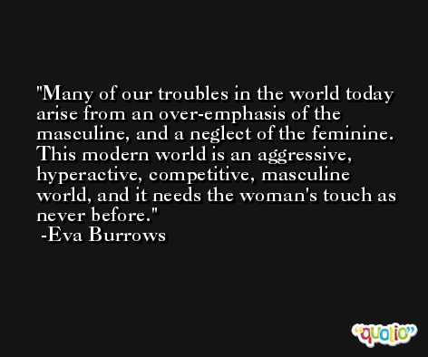 Many of our troubles in the world today arise from an over-emphasis of the masculine, and a neglect of the feminine. This modern world is an aggressive, hyperactive, competitive, masculine world, and it needs the woman's touch as never before. -Eva Burrows