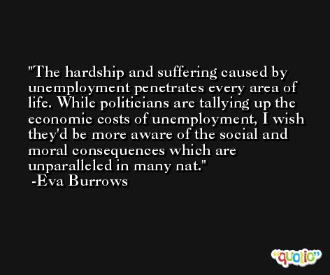 The hardship and suffering caused by unemployment penetrates every area of life. While politicians are tallying up the economic costs of unemployment, I wish they'd be more aware of the social and moral consequences which are unparalleled in many nat. -Eva Burrows