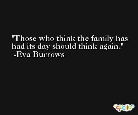 Those who think the family has had its day should think again. -Eva Burrows