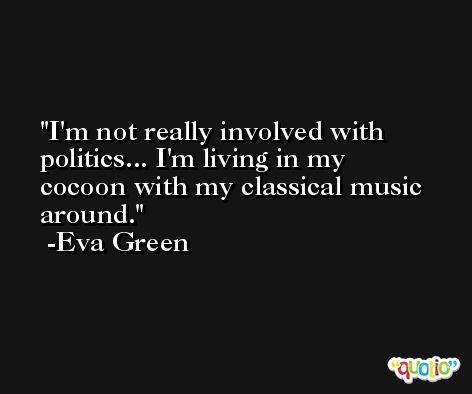 I'm not really involved with politics... I'm living in my cocoon with my classical music around. -Eva Green