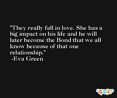 They really fall in love. She has a big impact on his life and he will later become the Bond that we all know because of that one relationship. -Eva Green