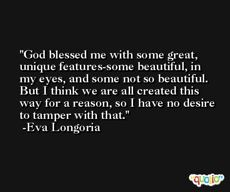 God blessed me with some great, unique features-some beautiful, in my eyes, and some not so beautiful. But I think we are all created this way for a reason, so I have no desire to tamper with that. -Eva Longoria