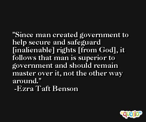 Since man created government to help secure and safeguard [inalienable] rights [from God], it follows that man is superior to government and should remain master over it, not the other way around. -Ezra Taft Benson