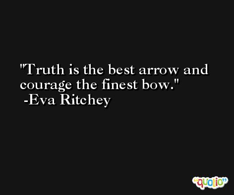 Truth is the best arrow and courage the finest bow. -Eva Ritchey