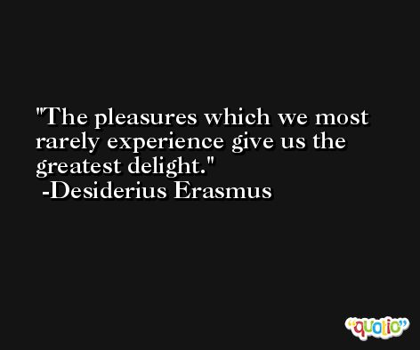 The pleasures which we most rarely experience give us the greatest delight. -Desiderius Erasmus
