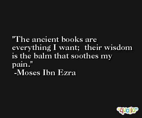 The ancient books are everything I want;  their wisdom is the balm that soothes my pain. -Moses Ibn Ezra