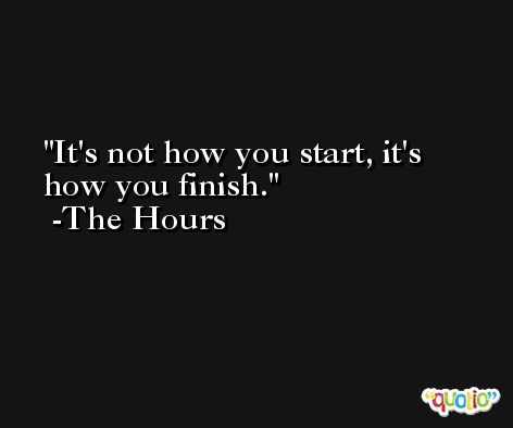 It's not how you start, it's how you finish. -The Hours