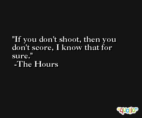 If you don't shoot, then you don't score, I know that for sure. -The Hours