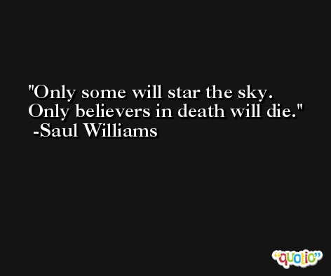 Only some will star the sky.  Only believers in death will die. -Saul Williams