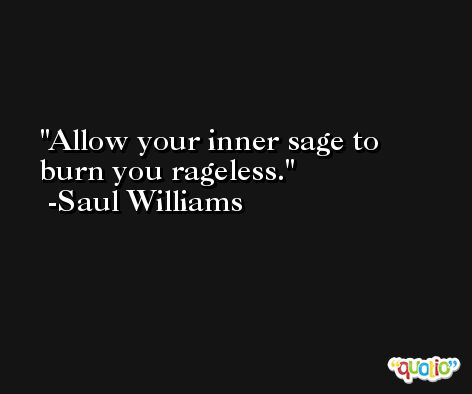 Allow your inner sage to burn you rageless. -Saul Williams