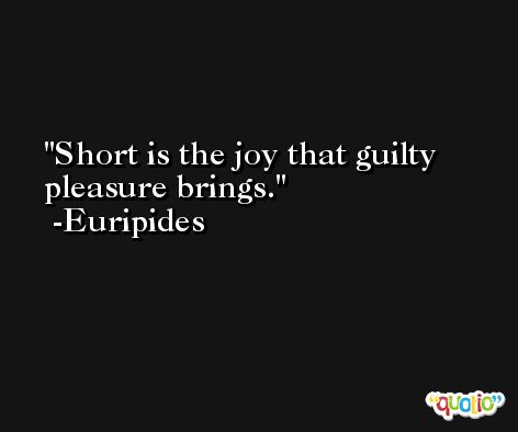 Short is the joy that guilty pleasure brings. -Euripides