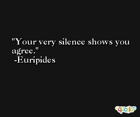 Your very silence shows you agree. -Euripides
