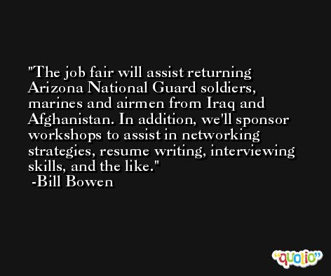 The job fair will assist returning Arizona National Guard soldiers, marines and airmen from Iraq and Afghanistan. In addition, we'll sponsor workshops to assist in networking strategies, resume writing, interviewing skills, and the like. -Bill Bowen