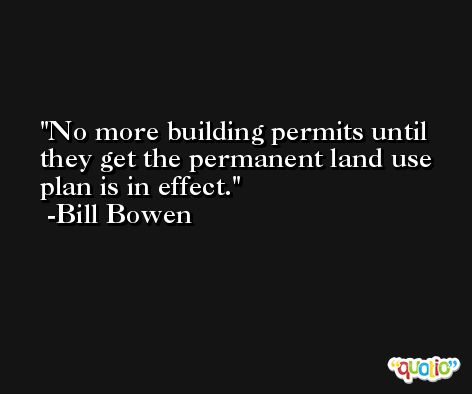 No more building permits until they get the permanent land use plan is in effect. -Bill Bowen