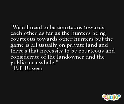 We all need to be courteous towards each other as far as the hunters being courteous towards other hunters but the game is all usually on private land and there's that necessity to be courteous and considerate of the landowner and the public as a whole. -Bill Bowen