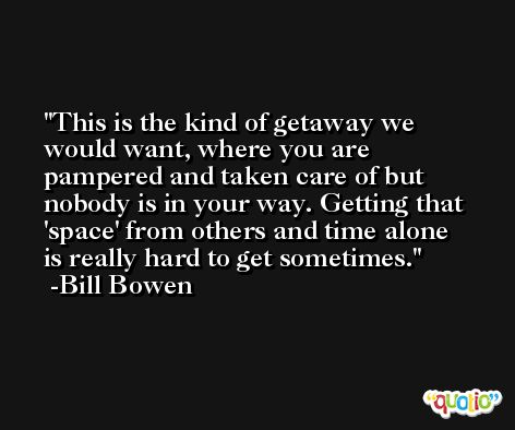 This is the kind of getaway we would want, where you are pampered and taken care of but nobody is in your way. Getting that 'space' from others and time alone is really hard to get sometimes. -Bill Bowen