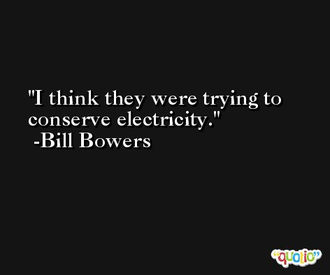 I think they were trying to conserve electricity. -Bill Bowers