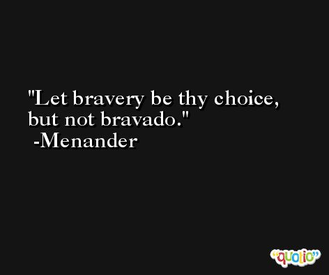 Let bravery be thy choice, but not bravado. -Menander
