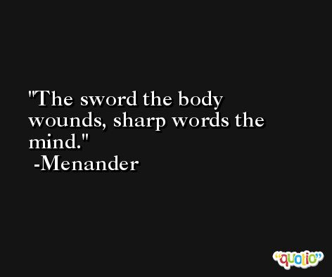 The sword the body wounds, sharp words the mind. -Menander