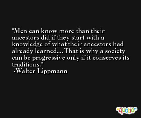 Men can know more than their ancestors did if they start with a knowledge of what their ancestors had already learned....That is why a society can be progressive only if it conserves its traditions. -Walter Lippmann