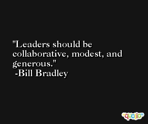 Leaders should be collaborative, modest, and generous. -Bill Bradley