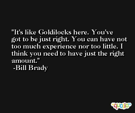 It's like Goldilocks here. You've got to be just right. You can have not too much experience nor too little. I think you need to have just the right amount. -Bill Brady