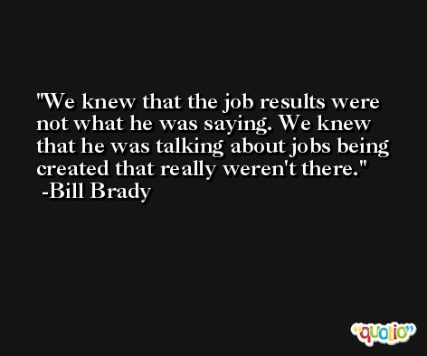 We knew that the job results were not what he was saying. We knew that he was talking about jobs being created that really weren't there. -Bill Brady