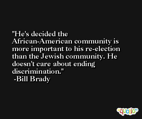 He's decided the African-American community is more important to his re-election than the Jewish community. He doesn't care about ending discrimination. -Bill Brady