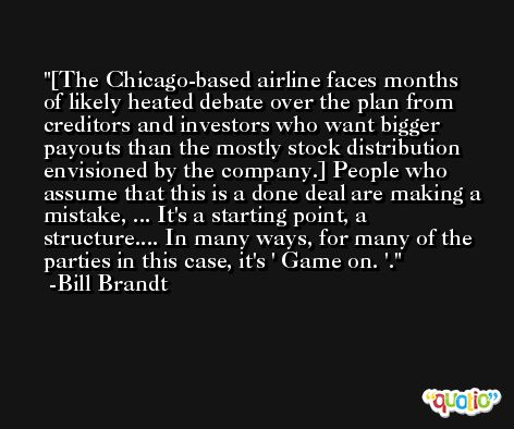[The Chicago-based airline faces months of likely heated debate over the plan from creditors and investors who want bigger payouts than the mostly stock distribution envisioned by the company.] People who assume that this is a done deal are making a mistake, ... It's a starting point, a structure.... In many ways, for many of the parties in this case, it's ' Game on. '. -Bill Brandt