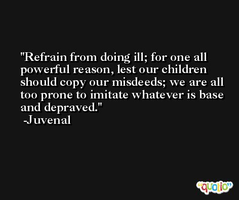 Refrain from doing ill; for one all powerful reason, lest our children should copy our misdeeds; we are all too prone to imitate whatever is base and depraved. -Juvenal