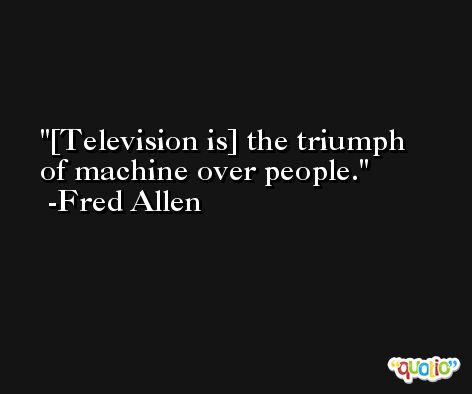 [Television is] the triumph of machine over people. -Fred Allen