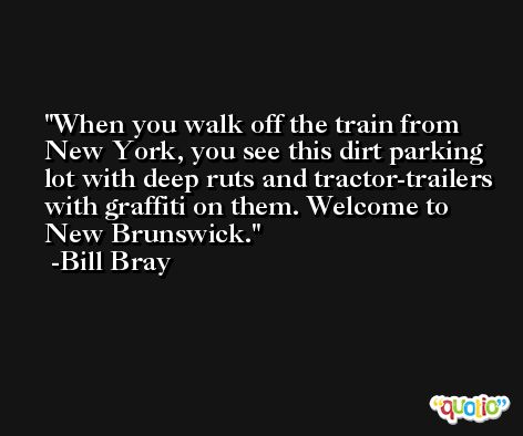 When you walk off the train from New York, you see this dirt parking lot with deep ruts and tractor-trailers with graffiti on them. Welcome to New Brunswick. -Bill Bray