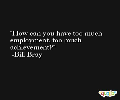 How can you have too much employment, too much achievement? -Bill Bray