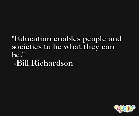 Education enables people and societies to be what they can be. -Bill Richardson